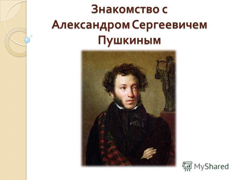 Знакомство с Александром Сергеевичем Пушкиным