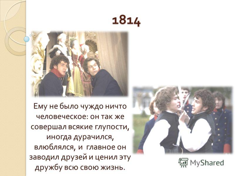 1814 Ему не было чуждо ничто человеческое : он так же совершал всякие глупости, иногда дурачился, влюблялся, и главное он заводил друзей и ценил эту дружбу всю свою жизнь.