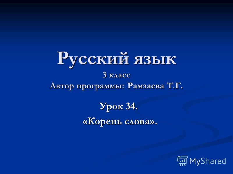 Русский язык 3 класс Автор программы: Рамзаева Т.Г. Урок 34. Урок 34. «Корень слова». «Корень слова».