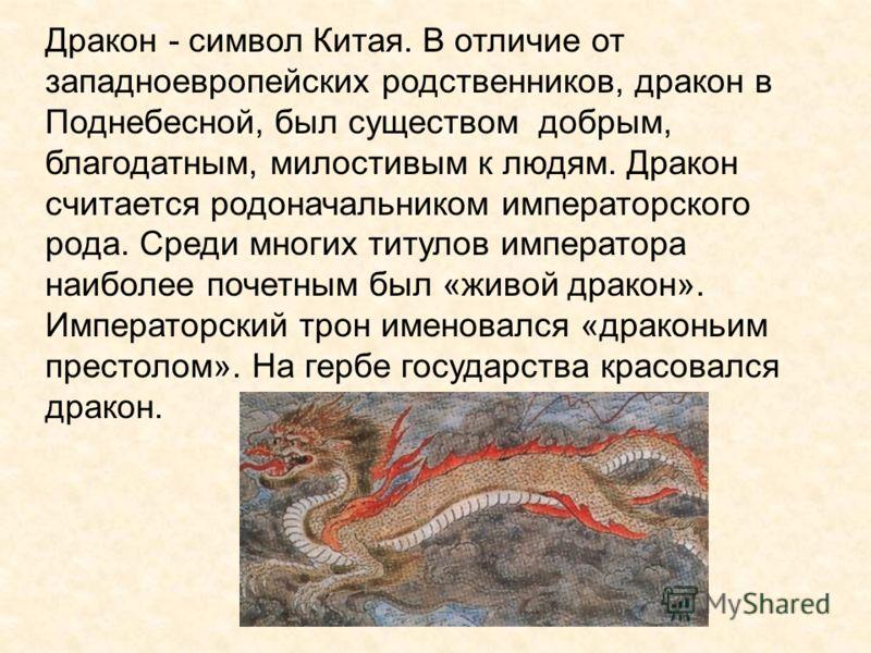 Дракон - символ Китая. В отличие от западноевропейских родственников, дракон в Поднебесной, был существом добрым, благодатным, милостивым к людям. Дракон считается родоначальником императорского рода. Среди многих титулов императора наиболее почетным