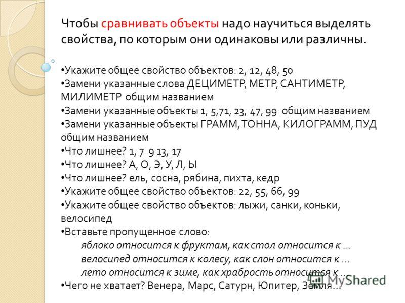 Чтобы сравнивать объекты надо научиться выделять свойства, по которым они одинаковы или различны. Укажите общее свойство объектов: 2, 12, 48, 50 Замени указанные слова ДЕЦИМЕТР, МЕТР, САНТИМЕТР, МИЛИМЕТР общим названием Замени указанные объекты 1, 5,