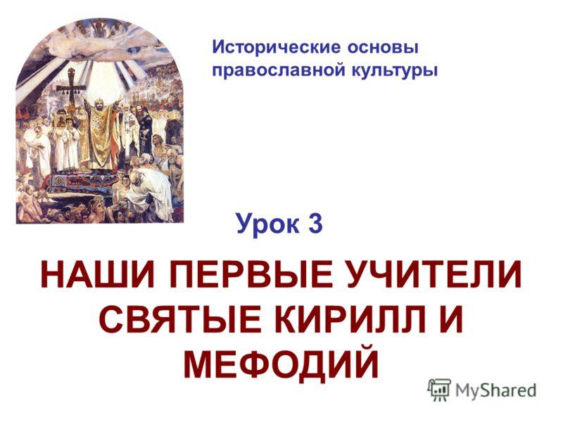 Исторические основы православной культуры Урок 3 НАШИ ПЕРВЫЕ УЧИТЕЛИ СВЯТЫЕ КИРИЛЛ И МЕФОДИЙ
