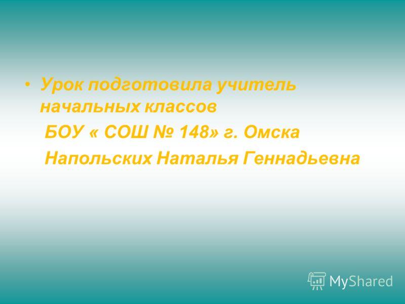 Урок подготовила учитель начальных классов БОУ « СОШ 148» г. Омска Напольских Наталья Геннадьевна
