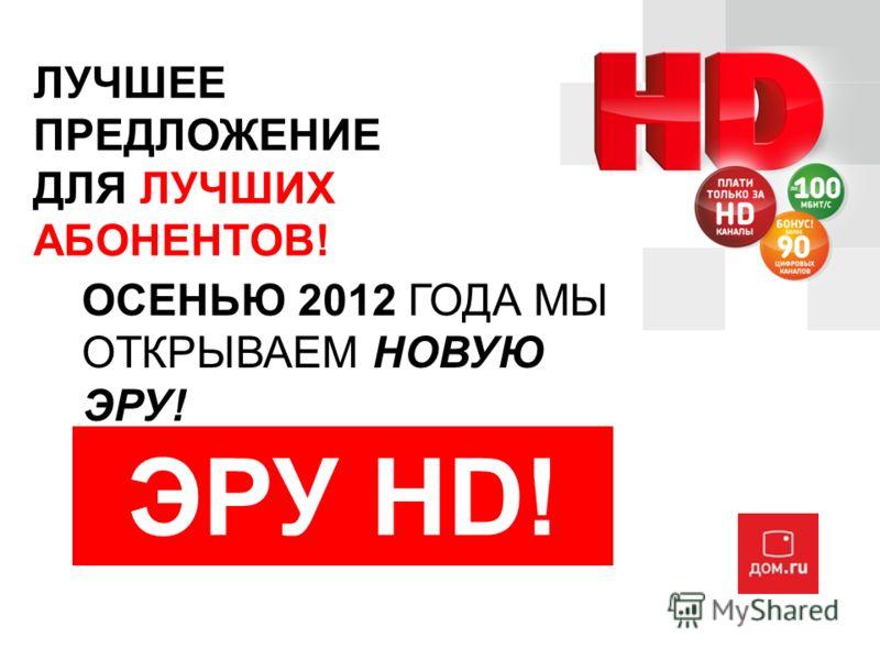 ЛУЧШЕЕ ПРЕДЛОЖЕНИЕ ДЛЯ ЛУЧШИХ АБОНЕНТОВ! ОСЕНЬЮ 2012 ГОДА МЫ ОТКРЫВАЕМ НОВУЮ ЭРУ! ЭРУ HD!