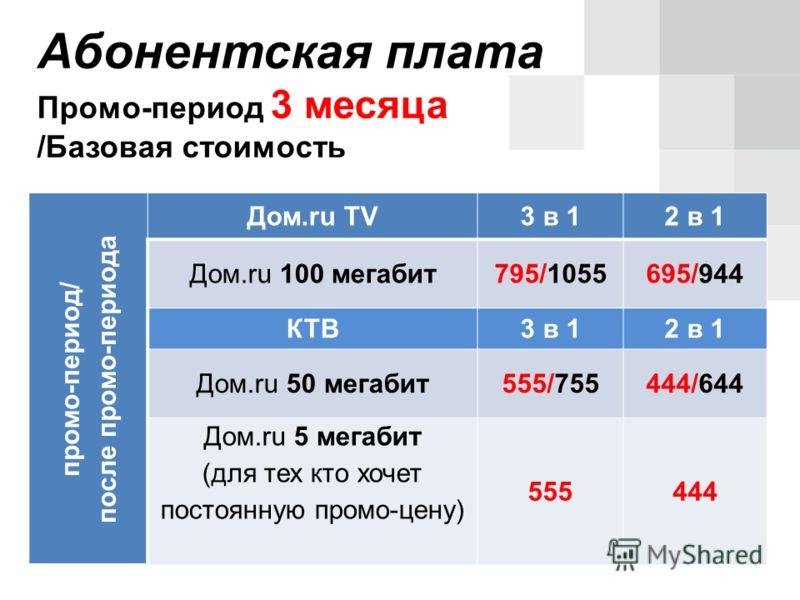 промо-период/ после промо-периода Дом.ru TV3 в 12 в 1 Дом.ru 100 мегабит795/1055695/944 КТВ3 в 12 в 1 Дом.ru 50 мегабит555/755444/644 Дом.ru 5 мегабит (для тех кто хочет постоянную промо-цену) 555444 Абонентская плата Промо-период 3 месяца /Базовая с