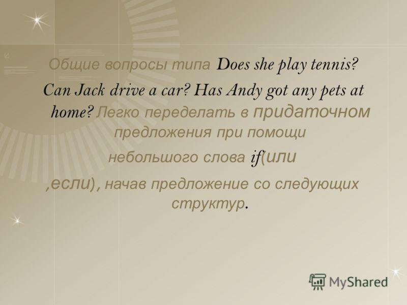 Общие вопросы типа Does she play tennis? Can Jack drive a car? Has Andy got any pets at home? Легко переделать в придаточном предложения при помощи небольшого слова if ( или, если ), начав предложение со следующих структур.