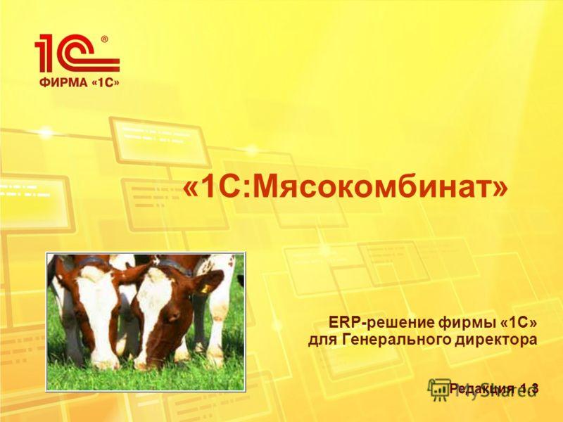 «1С:Мясокомбинат» ERP-решение фирмы «1С» для Генерального директора Редакция 1.3