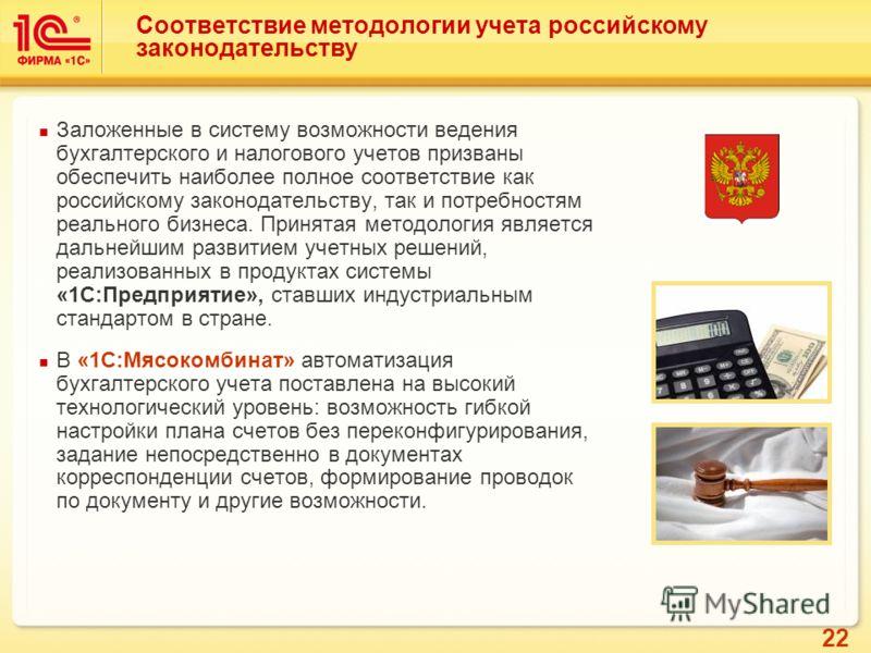 22 Соответствие методологии учета российскому законодательству Заложенные в систему возможности ведения бухгалтерского и налогового учетов призваны обеспечить наиболее полное соответствие как российскому законодательству, так и потребностям реального