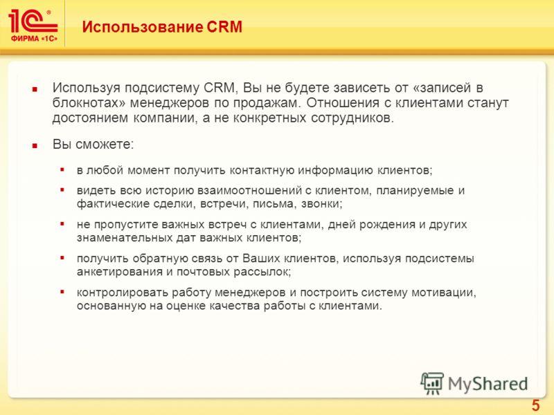5 Использование CRM Используя подсистему CRM, Вы не будете зависеть от «записей в блокнотах» менеджеров по продажам. Отношения с клиентами станут достоянием компании, а не конкретных сотрудников. Вы сможете: в любой момент получить контактную информа