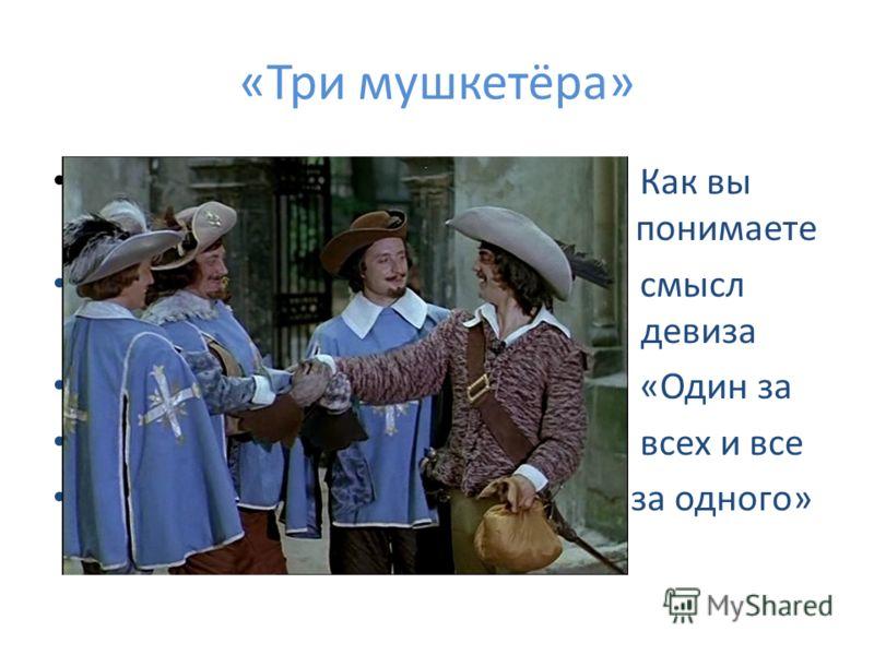 «Три мушкетёра» Как вы понимаете понимаете смысл деви девиза «Один за всех и все за одного»