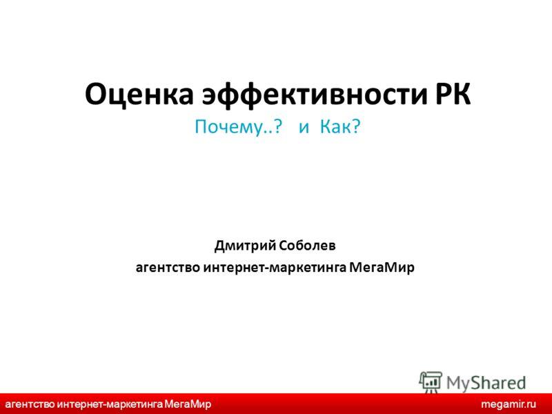 Оценка эффективности РК Почему..? и Как? Дмитрий Соболев агентство интернет-маркетинга МегаМир агентство интернет-маркетинга МегаМирmegamir.ru