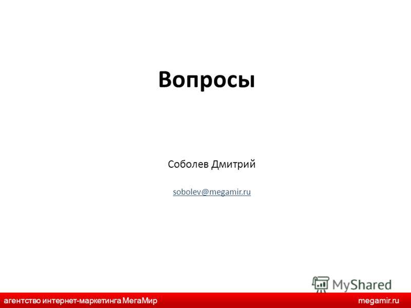 Вопросы Соболев Дмитрий sobolev@megamir.ru агентство интернет-маркетинга МегаМирmegamir.ru