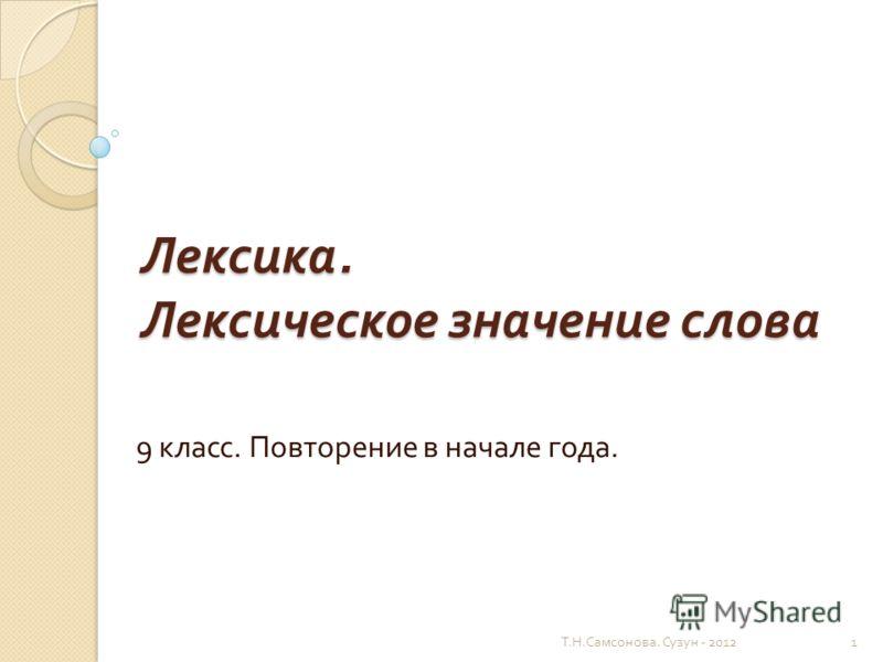 Лексика. Лексическое значение слова 9 класс. Повторение в начале года. 1 Т. Н. Самсонова. Сузун - 2012