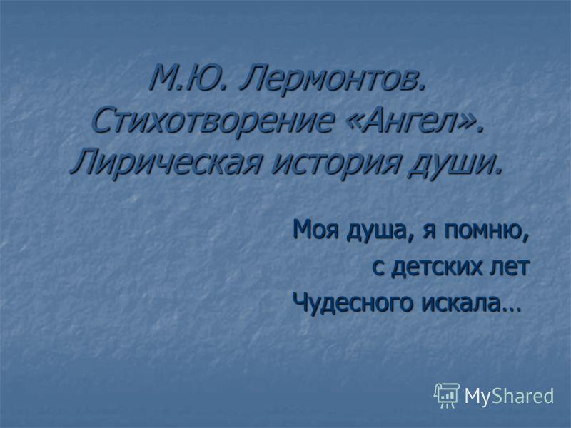М.Ю. Лермонтов. Стихотворение «Ангел». Лирическая история души. Моя душа, я помню, Моя душа, я помню, с детских лет с детских лет Чудесного искала… Чудесного искала…