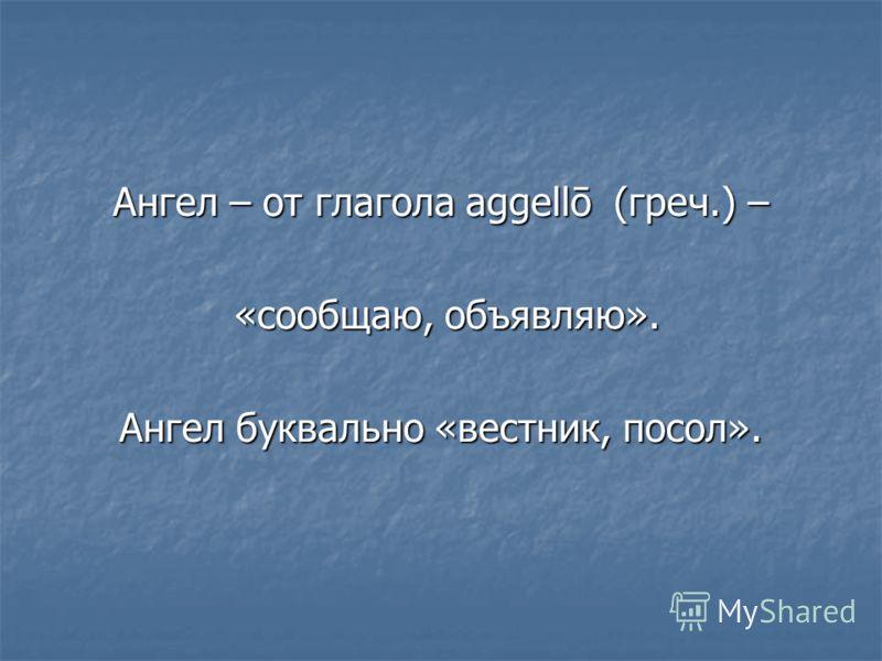 Ангел – от глагола aggellō (греч.) – «сообщаю, объявляю». «сообщаю, объявляю». Ангел буквально «вестник, посол».