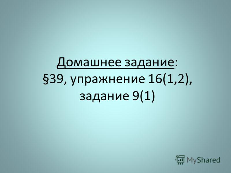 Домашнее задание: §39, упражнение 16(1,2), задание 9(1)