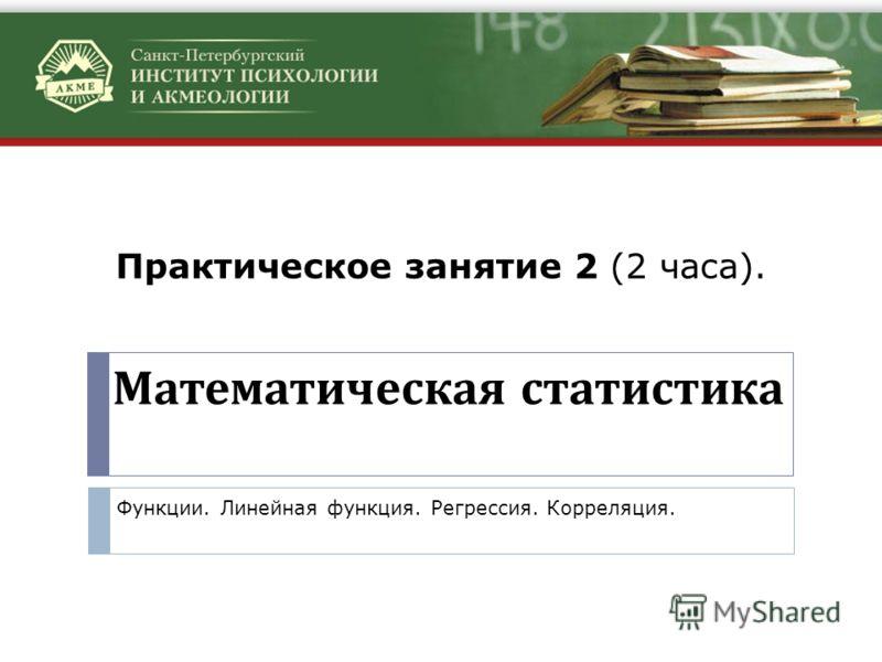 Математическая статистика Функции. Линейная функция. Регрессия. Корреляция. Практическое занятие 2 (2 часа).