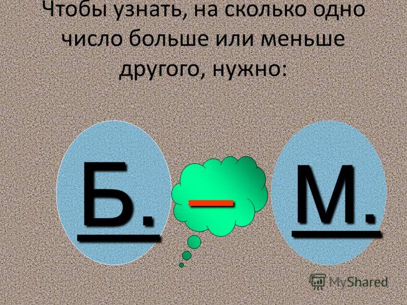 во сколько раз Чтобы узнать во сколько раз одно число больше или меньше другого нужно: Б. : М. во сколько раз Чтобы узнать во сколько раз одно число больше или меньше другого нужно: