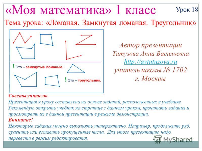 «Моя математика» 1 класс Урок 18 Тема урока: «Ломаная. Замкнутая ломаная. Треугольник» Советы учителю. Презентация к уроку составлена на основе заданий, расположенных в учебнике. Рекомендую открыть учебник на странице с данным уроком, прочитать задан