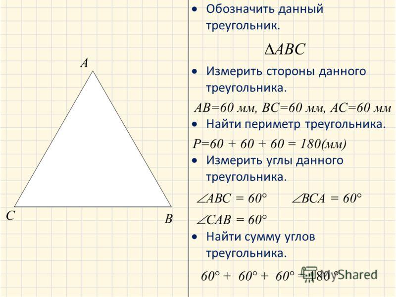 Обозначить данный треугольник. Измерить стороны данного треугольника. Найти периметр треугольника. Измерить углы данного треугольника. Найти сумму углов треугольника. A B C ABC AB=60 мм, BC=60 мм, АС=60 мм Р=60 + 60 + 60 = 180(мм) АВС = 60 ВСА = 60 С