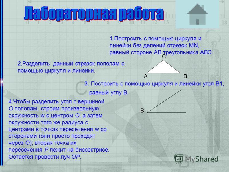 Организоение за решением задач 2.Разделить данный отрезок пополам с помощью циркуля и линейки. 1.Построить с помощью циркуля и линейки без делений отрезок МN, равный стороне АВ треугольника АВС 3. Построить с сс с помощью циркуля и линейки угол В1, р