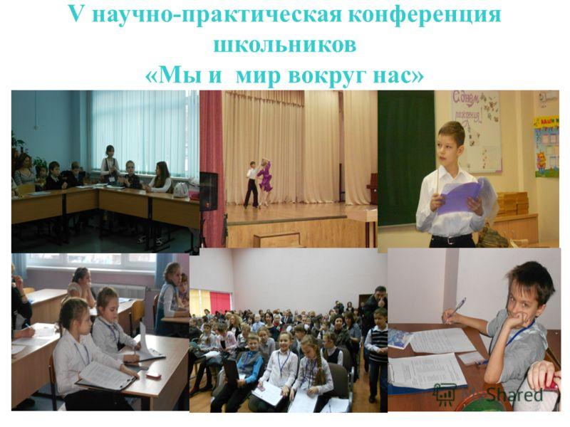 V научно-практическая конференция школьников «Мы и мир вокруг нас»