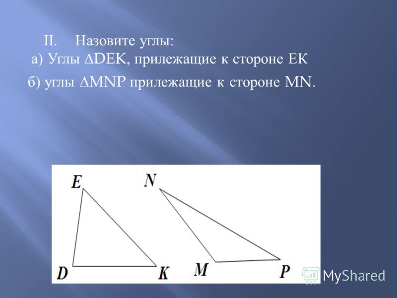 II. Назовите углы: а) Углы DEK, прилежащие к стороне ЕК б) углы MNP прилежащие к стороне MN.