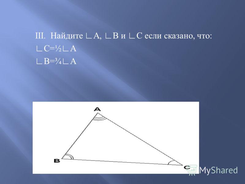 III.Найдите А, В и С если сказано, что : С =½ А В =¾ А