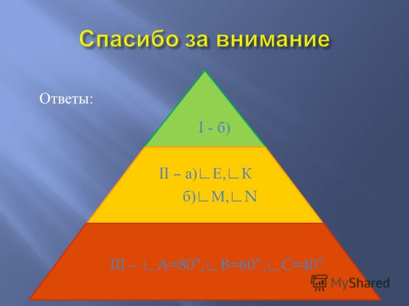 Ответы: I - б ) II – а ) Е, К б ) М,N III – A=80°,B=60°,C=40°