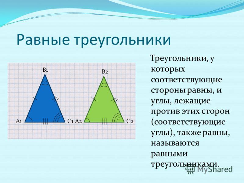 Равные треугольники Треугольники, у которых соответствующие стороны равны, и углы, лежащие против этих сторон (соответствующие углы), также равны, называются равными треугольниками. А1 В1 С1А2 В2 С2 // \ \ |||