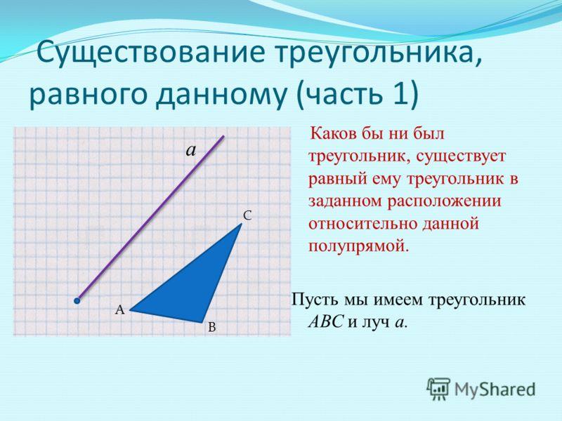 Существование треугольника, равного данному (часть 1) Каков бы ни был треугольник, существует равный ему треугольник в заданном расположении относительно данной полупрямой. Пусть мы имеем треугольник АВС и луч а. а С А В
