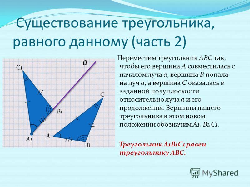 Существование треугольника, равного данному (часть 2) Переместим треугольник АВС так, чтобы его вершина А совместилась с началом луча а, вершина В попала на луч а, а вершина С оказалась в заданной полуплоскости относительно луча а и его продолжения.