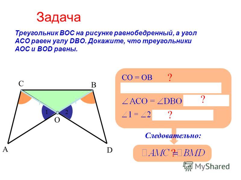 Задача Треугольник ВОС на рисунке равнобедренный, а угол АСО равен углу DBO. Докажите, что треугольники АОС и BOD равны. А С В О D СО = ОB ? 1 2 ? Следовательно: ? ?