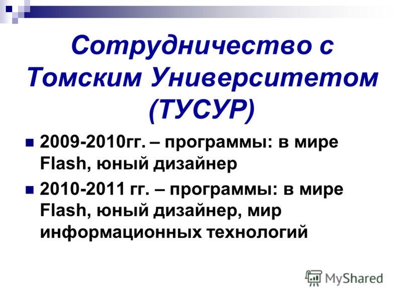Сотрудничество с Томским Университетом (ТУСУР) 2009-2010гг. – программы: в мире Flash, юный дизайнер 2010-2011 гг. – программы: в мире Flash, юный дизайнер, мир информационных технологий