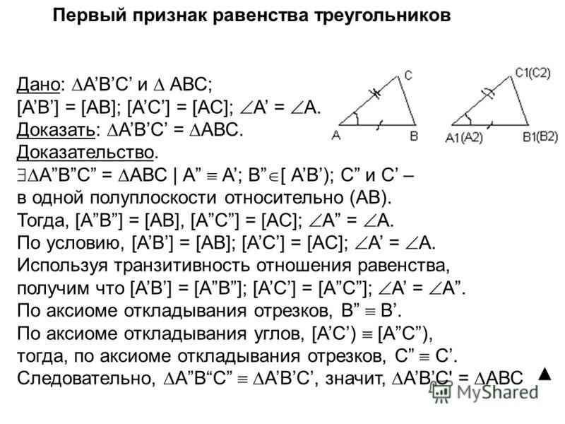 Первый признак равенства треугольников Дано: АВС и АВС; [АВ] = [AB]; [АC] = [AC]; А = А. Доказать: АВС = АВС. Доказательство. АВС = АВС | А А; В [ АВ); С и С – в одной полуплоскости относительно (АВ). Тогда, [АВ] = [AB], [АC] = [AC]; А = А. По услови