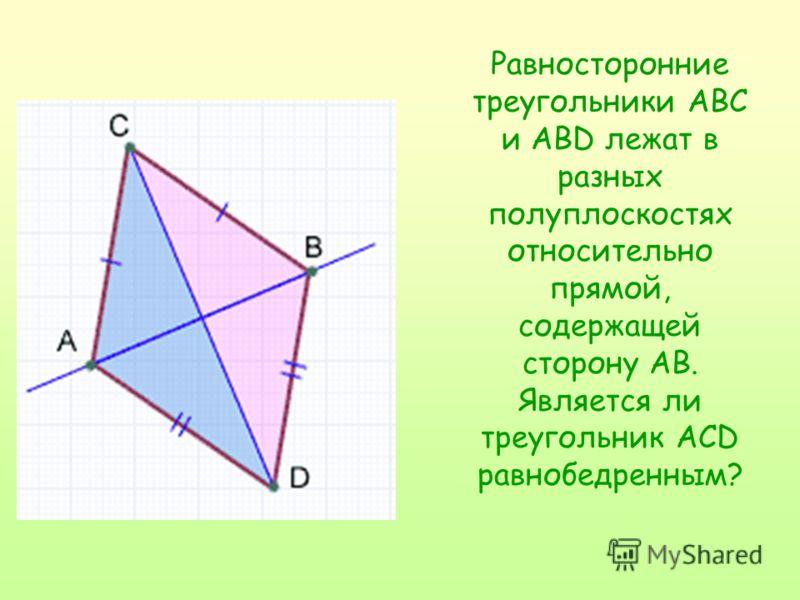 Равносторонние треугольники ABC и ABD лежат в разных полуплоскостях относительно прямой, содержащей сторону AB. Является ли треугольник ACD равнобедренным?