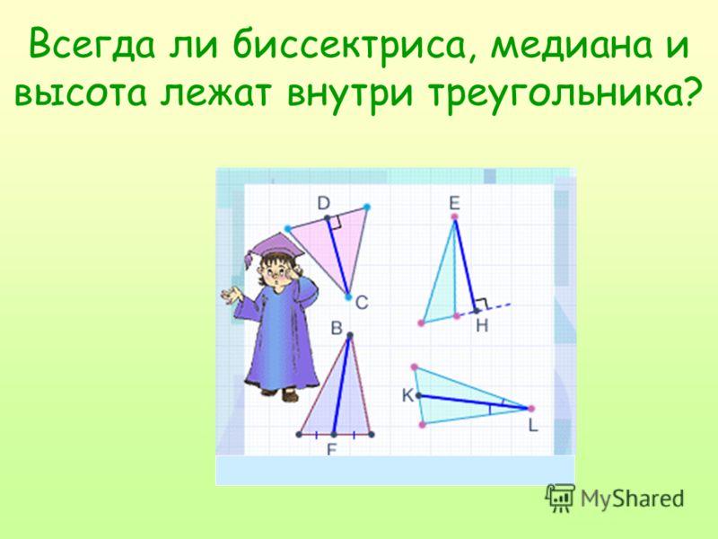 Всегда ли биссектриса, медиана и высота лежат внутри треугольника?