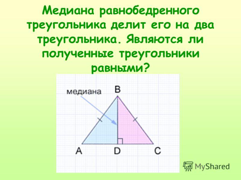 Медиана равнобедренного треугольника делит его на два треугольника. Являются ли полученные треугольники равными?