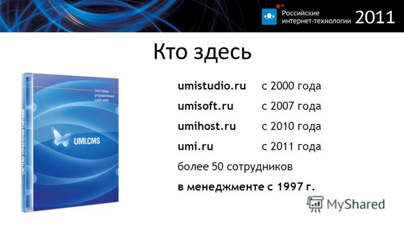 Кто здесь umistudio.ru с 2000 года umisoft.ru с 2007 года umihost.ru с 2010 года umi.ru с 2011 года более 50 сотрудников в менеджменте с 1997 г.