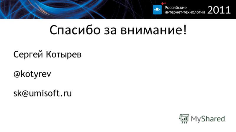 Спасибо за внимание! Сергей Котырев @kotyrev sk@umisoft.ru