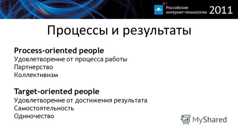 Процессы и результаты Process-oriented people Удовлетворение от процесса работы Партнерство Коллективизм Target-oriented people Удовлетворение от достижения результата Самостоятельность Одиночество