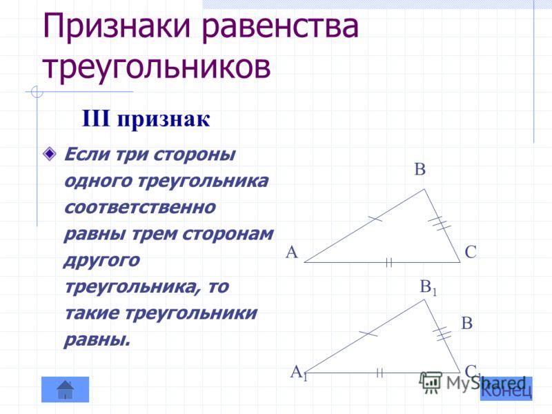 Признаки равенства треугольников Если сторона и два прилежащих к ней угла одного треугольника соответственно равны стороне и двум прилежащим к ней углам другого треугольника, то такие треугольники равны. А С В А1А1 В1В1 С1С1 II признак