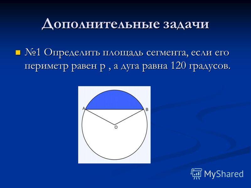 Дополнительные задачи 1 Определить площадь сегмента, если его периметр равен p, а дуга равна 120 градусов. 1 Определить площадь сегмента, если его периметр равен p, а дуга равна 120 градусов.