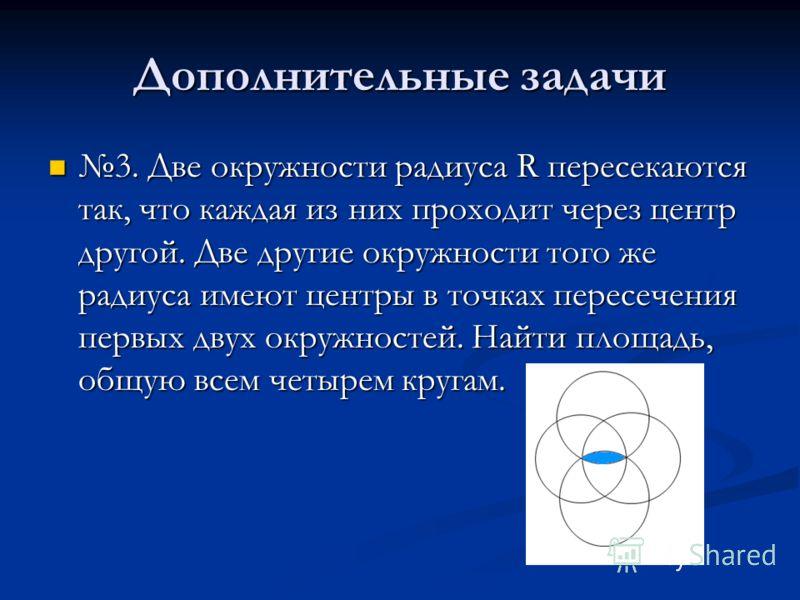 Дополнительные задачи 3. Две окружности радиуса R пересекаются так, что каждая из них проходит через центр другой. Две другие окружности того же радиуса имеют центры в точках пересечения первых двух окружностей. Найти площадь, общую всем четырем круг