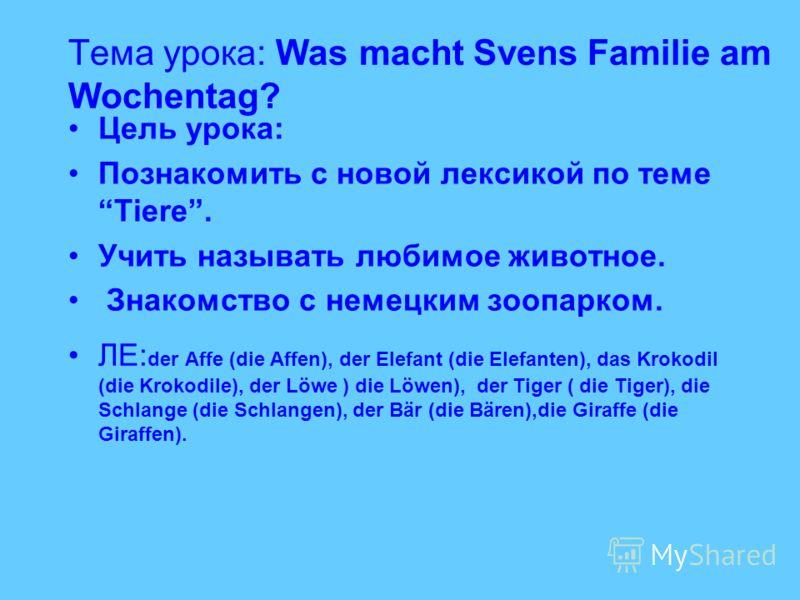 Тема урока: Was macht Svens Familie am Wochentag? Цель урока: Познакомить с новой лексикой по теме Tiere. Учить называть любимое животное. Знакомство с немецким зоопарком. ЛЕ: der Affe (die Affen), der Elefant (die Elefanten), das Krokodil (die Kroko