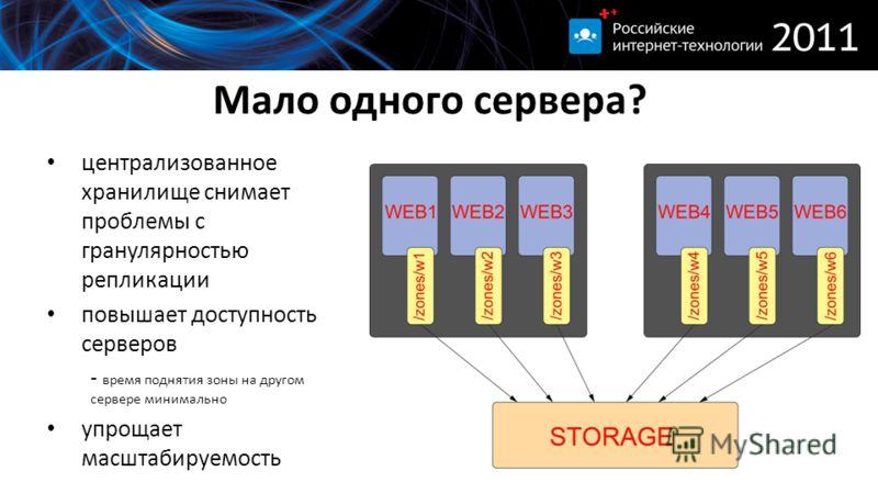 Мало одного сервера? централизованное хранилище снимает проблемы с гранулярностью репликации повышает доступность серверов - время поднятия зоны на другом сервере минимально упрощает масштабируемость