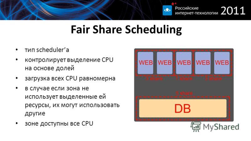 Fair Share Scheduling тип schedulerа контролирует выделение CPU на основе долей загрузка всех CPU равномерна в случае если зона не использует выделенные ей ресурсы, их могут использовать другие зоне доступны все CPU