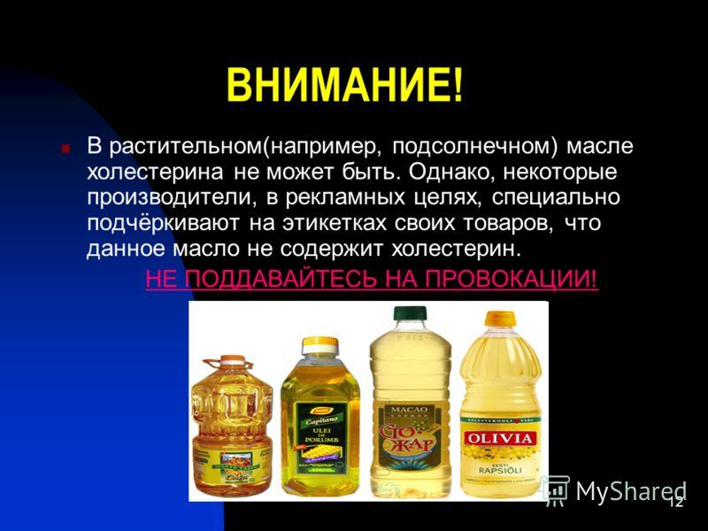 12 ВНИМАНИЕ! В растительном(например, подсолнечном) масле холестерина не может быть. Однако, некоторые производители, в рекламных целях, специально подчёркивают на этикетках своих товаров, что данное масло не содержит холестерин. НЕ ПОДДАВАЙТЕСЬ НА П