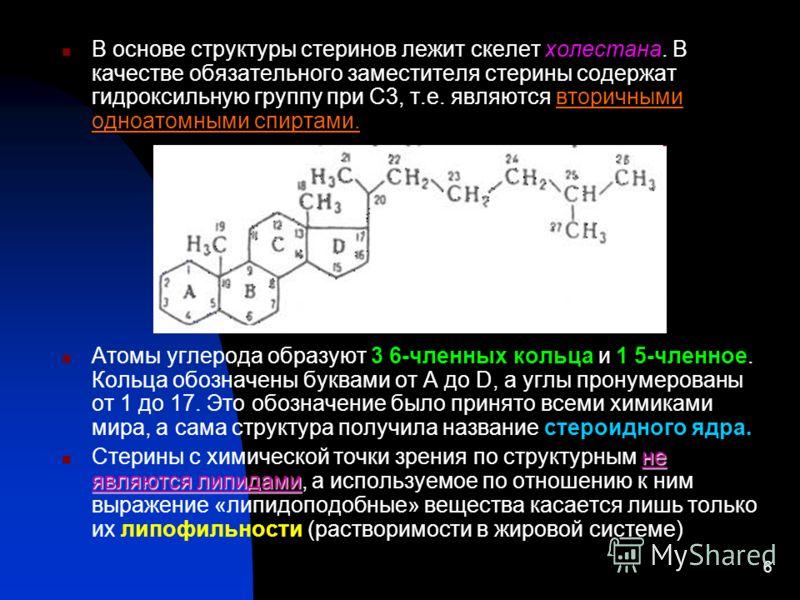 6 В основе структуры стеринов лежит скелет холестана. В качестве обязательного заместителя стерины содержат гидроксильную группу при С3, т.е. являются вторичными одноатомными спиртами. Атомы углерода образуют 3 6-членных кольца и 1 5-членное. Кольца