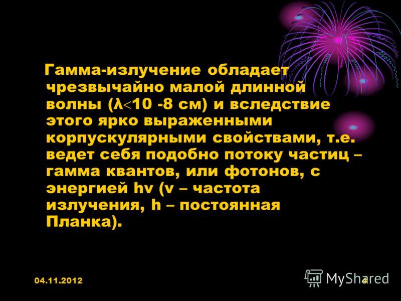 04.11.20124 Гамма-излучение обладает чрезвычайно малой длинной волны (λ 10 -8 см) и вследствие этого ярко выраженными корпускулярными свойствами, т.е. ведет себя подобно потоку частиц – гамма квантов, или фотонов, с энергией hν (ν – частота излучения